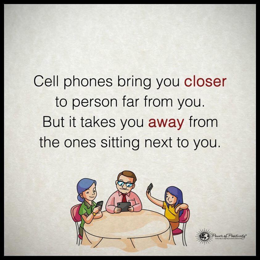 Cell phones bring you closer to person far from you. But it takes away from the ones sitting next to you.