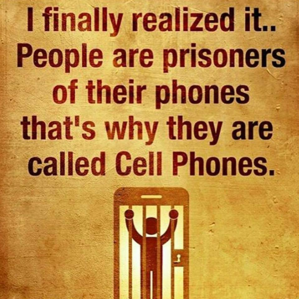 I finally realized it. People are prisoners of their phones. That's why they are called cell phones.
