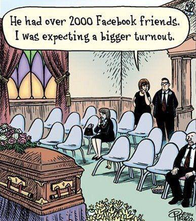 At his funeral: He had over 2000 Facebook friends.  I was expecting a bigger turnout.