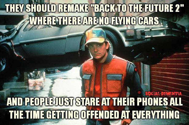 They should remake 'Back to the Future 2' where there are no flying cars and people just stare at their phones all the time getting offended at everything.