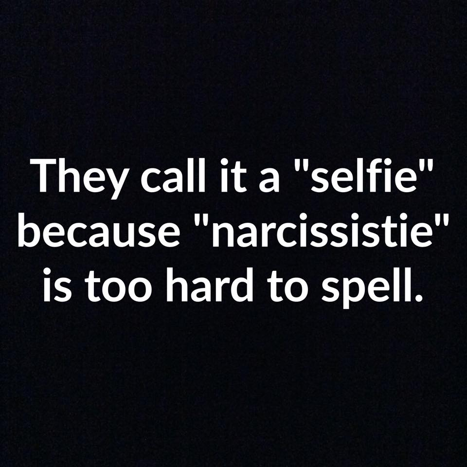 They call it a 'selfie' because 'narcissistie' is too hard to spell.