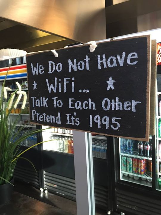 We do not have WIFI. Talk to each other. Pretend it's 1995.
